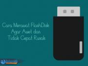 Cara Merawat FlashDisk Agar Awet dan Tidak Cepat Rusak